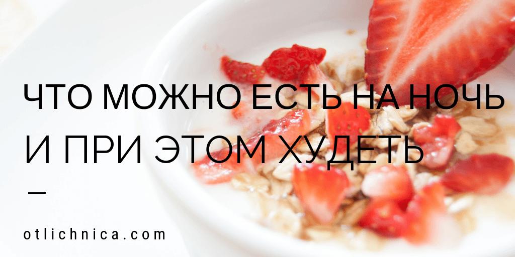 Что можно есть на ночь и при этом худеть